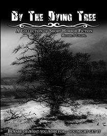 By The Dying Tree: A Collection Of Horror Shorts