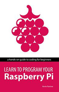 Learn to Program Your Raspberry Pi: A hands-on guide to coding for beginners: become a programmer, create games, build a weather station and make a robot.