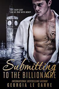 Submitting to the Billionaire: A Dark Billionaire Romance