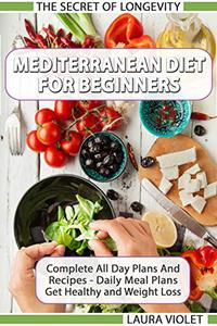 Mediterranean Diet For Beginners - The Secret Of Longevity – Complete Guide And Recipes - Daily Meal Plans - Get Healthy And Weight Loss!: Mediterranean Diet Recipes And Daily Meal Plan