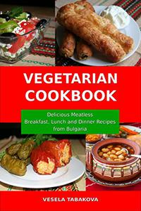 Vegetarian Cookbook:  Delicious Meatless Breakfast, Lunch  and Dinner Recipes from Bulgaria: Family-Friendly Vegetarian Meals