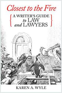 Closest to the Fire: A Writer's Guide to Law and Lawyers