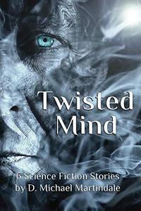 Twisted Mind: 6 Science Fiction Stories By D. Michael Martindale