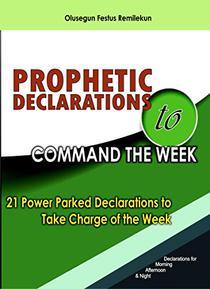 PROPHETIC DECLARATIONS TO COMMAND THE WEEK: 21 POWER PARKED DECLARATIONS TO TAKE CHARGE OF THE WEEK