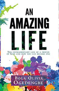 An Amazing Life: The extraordinary life of a friend of God and how you can become one