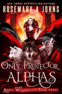 Only Protector Alphas: A Wolf Shifter Fantasy Romance Series