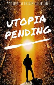 Utopia Pending: A Collection of Short Speculative Fiction