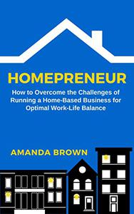 Homepreneur: How to Overcome the Challenges of Running a Home-Based Business for Optimal Work–Life Balance