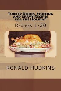 Turkey Dishes, Stuffing and Gravy Recipes for the Holiday: Recipes 1-30
