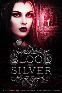 Blood and Silver: A Paranormal and Fantasy Romance Limited Edition Anthology