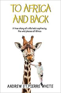 To Africa And Back: A True Story of a Life Held Captive by the Wild Places of Africa