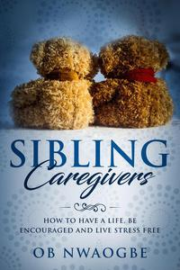 Sibling Caregivers: How to Have a Life, Be Encouraged and Live Stress Free