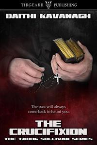 The Crucifixion: The Tadhg Sullivan Series: #3