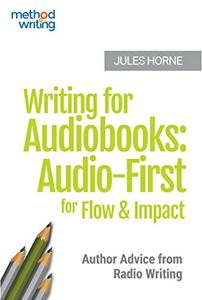 Writing for Audiobooks: Audio-First for Flow and Impact: Author Advice from Radio Writing