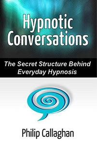 Hypnotic Conversations: The Secret Structure Behind Everyday Hypnosis