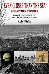 Even Closer Than the Sea and Other Stories: Strange Tales of Mystery, Horror and Science Fiction