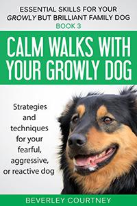 Calm walks with your Growly Dog: Book 3 Strategies and techniques for your fearful, aggressive, or reactive dog