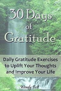 30 Days of Gratitude: Daily Gratitude Exercises to Uplift Your Thoughts and Improve Your Life