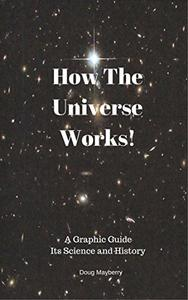 How The Universe Works: A Graphic Guide: Its Science and History