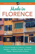 Made in Florence: A Travel Guide to Fabrics, Frames, Jewelry, Leather Goods, Maiolica, Paper, Woodcrafts & More