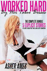 Worked Hard by Her Taboo Bosses (The Complete Bundle): 5 Explicit Stories of a Brat's Rough First Time & Dark, Dirty Submission