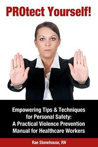 PROtect Yourself! Empowering Tips & Techniques for Personal Safety: A Practical Violence Prevention Manual for Healthcare Workers