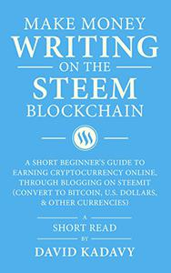 Make Money Writing on the STEEM Blockchain: A Short Beginner's Guide to Earning Cryptocurrency Online, Through Blogging on Steemit