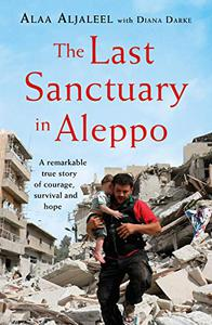 The Last Sanctuary in Aleppo: A remarkable true story of courage, hope and survival