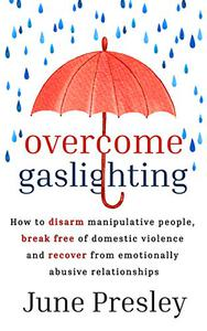 Overcome Gaslighting: How To Disarm Manipulative People, Break Free Of Domestic Violence And Recover From Emotionally Abusive Relationships