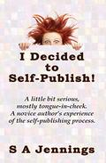I Decided to Self-Publish!: A little bit serious, mostly tongue-in-cheek. A novice author's experience of the self-publishing process.