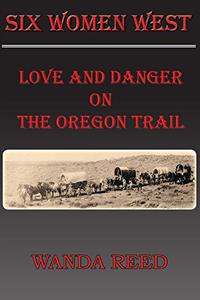 Six Women West: Love and Danger on the Oregon Trail