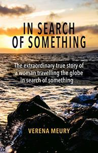 In Search of Something: The extraordinary true story of a woman travelling the globe in search of something …