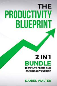 The Productivity Blueprint: 2 in 1 Bundle: 10 Minute Focus and Take Back Your Day