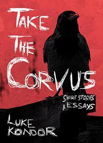 Take The Corvus: Short Stories & Essays