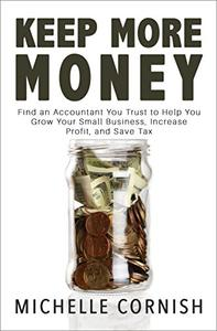 Keep More Money: Find an Accountant You Trust to Help You Grow Your Small Business, Increase Profit, and Save Tax