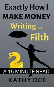 Exactly How I Make Money Writing Filth: A 15 Minute Read