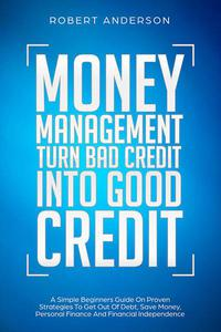 Money Management Turn Bad Credit Into Good Credit A Simple Beginners Guide On Proven Strategies To Get Out Of Debt, Save Money, Personal Finance And Financial Independence