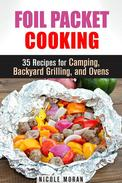 Foil Packet Cooking: 35 Easy and Tasty Recipes for Camping, Backyard Grilling, and Ovens (Quick and Easy Microwave Meals)