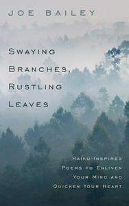 Swaying Branches, Rustling Leaves - Haiku-Inspired Poems to Enliven Your Mind and Quicken Your Heart