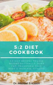 5:2 Diet Cookbook: 5:2 Diet Recipes to Lose Weight Naturally, Burn Fat, Transform Your Body & Increase Vitality
