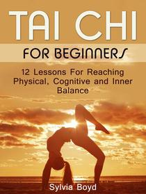 Tai Chi For Beginners: 12 Lessons For Reaching Physical, Cognitive and Inner Balance