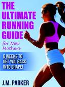 The Ultimate Running Guide for New Mothers: 6 Weeks to Getting Back into Shape and Dropping That Post-Baby Weight!
