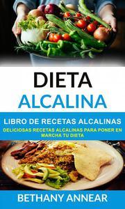 Dieta Alcalina: Libro de recetas alcalinas: deliciosas recetas alcalinas para poner en marcha tu dieta