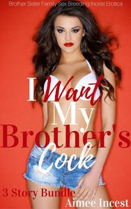 I Want My Brother's Cock 3 Story Bundle: Brother Sister Family Sex Breeding Incest Erotica