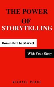 The Power Of Storytelling: Dominate the Market With Your Story