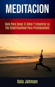 Meditación: Guía Para Sanar El Alma Y Encontrar La Paz (Espiritualidad Para Principiantes)