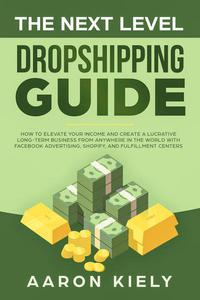 The Next Level Dropshipping Guide How to Elevate your Income and Create a Lucrative Long-term Business from Anywhere in the world with Facebook Advertising, Shopify, And Fulfillment Centers
