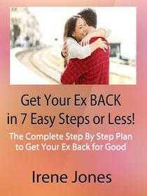 Get Your Ex Back in 7 Easy Steps or Less!  The Complete Step By Step Plan to Get Your Ex Back for Good