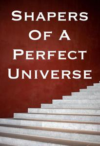 Shapers Of A Perfect Universe