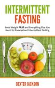 Intermittent Fasting: Lose Weight FAST and Everything Else You Need to Know About Intermittent Fasting
